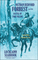 Nathan Bedford Forrest and the Battle of Fort Pillow: Yankee Myth, Confederate Fact