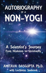 Autobiography of a Non-Yogi: A Scientist's Journey From Hinduism to Christianity (Dr. Amitava Dasgupta, with Col. Seabrook)