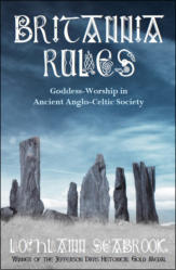 Britannia Rules: Goddess-Worship in Ancient Anglo-Celtic Society - An Academic Look at the United Kingdom's Matricentric Spiritual Past