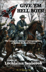 Give 'Em Hell Boys!  The Complete Military Correspondence of Nathan Bedford Forrest