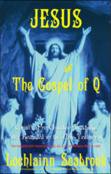 Jesus and the Gospel of Q: Christ's Pre-Christian Teachings As Recorded in the New Testament
