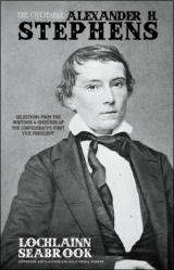 The Quotable Alexander H. Stephens: Selections From the Writings and Speeches of the Confederacy's First Vice President