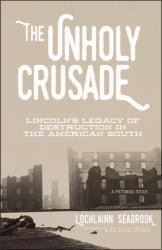 The Unholy Crusade: Lincoln's Legacy of Destruction in the American South